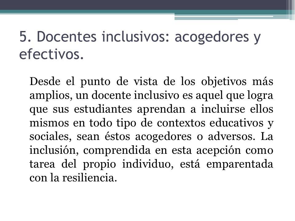 5. Docentes inclusivos: acogedores y efectivos. Desde el punto de vista de los objetivos más amplios, un docente inclusivo es aquel que logra que sus