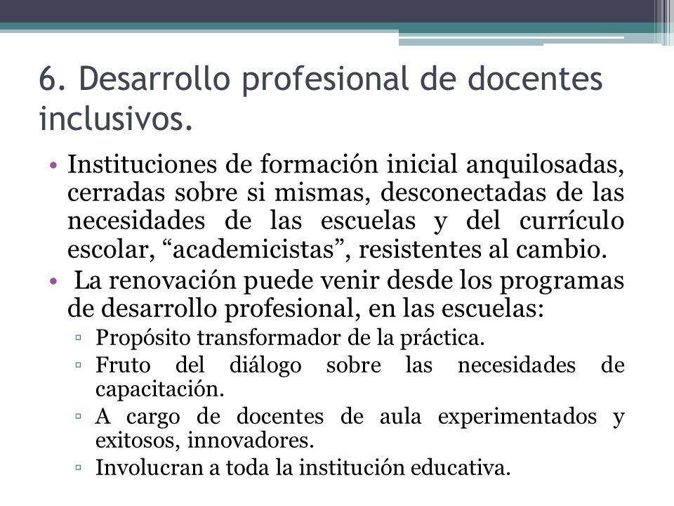 6. Desarrollo profesional de docentes inclusivos. Instituciones de formación inicial anquilosadas, cerradas sobre si mismas, desconectadas de las nece