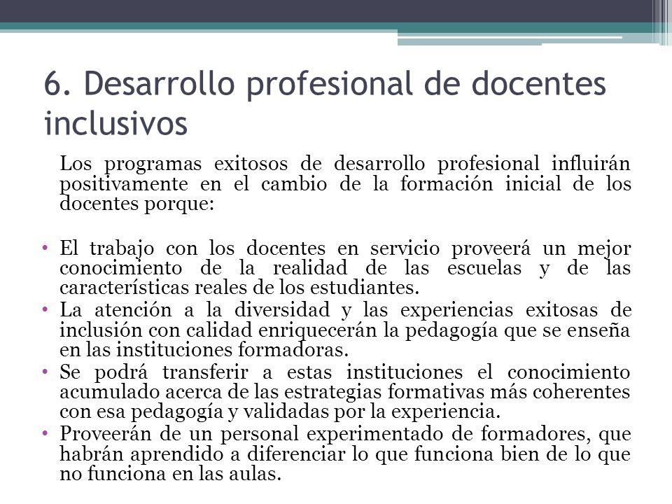 6. Desarrollo profesional de docentes inclusivos Los programas exitosos de desarrollo profesional influirán positivamente en el cambio de la formación