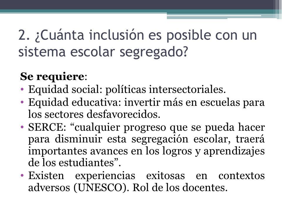 2. ¿Cuánta inclusión es posible con un sistema escolar segregado? Se requiere: Equidad social: políticas intersectoriales. Equidad educativa: invertir