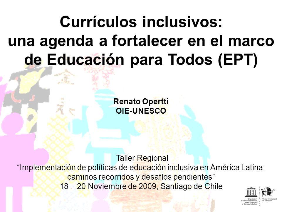 Currículos inclusivos: una agenda a fortalecer en el marco de Educación para Todos (EPT) Renato Opertti OIE-UNESCO Taller Regional Implementación de p