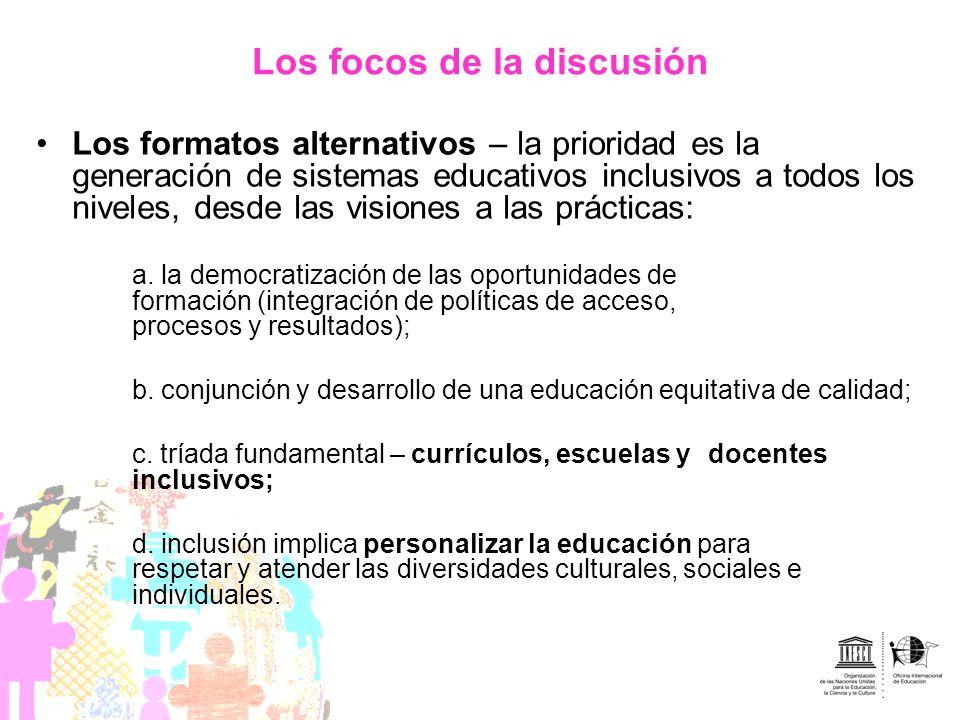 Los focos de la discusión Los formatos alternativos – la prioridad es la generación de sistemas educativos inclusivos a todos los niveles, desde las v