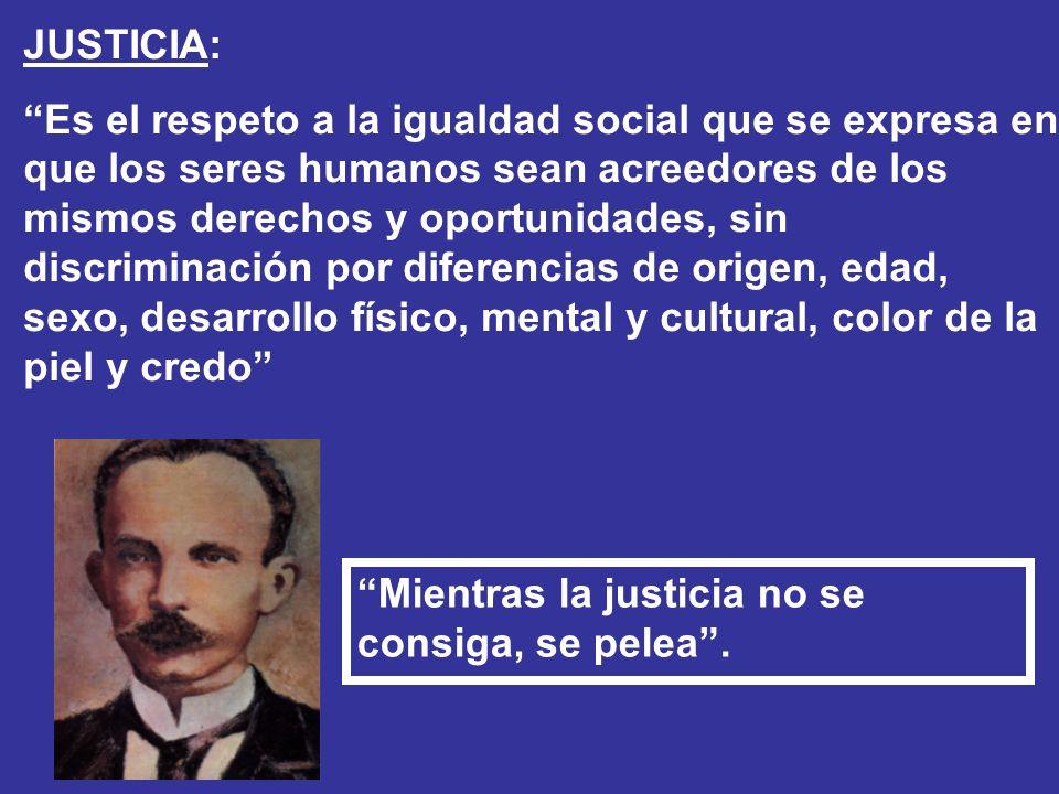 JUSTICIA: Es el respeto a la igualdad social que se expresa en que los seres humanos sean acreedores de los mismos derechos y oportunidades, sin discr
