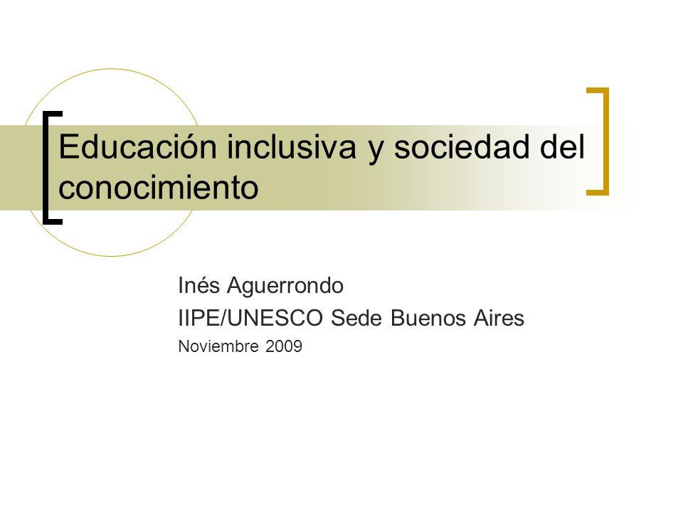 Educación inclusiva y sociedad del conocimiento Inés Aguerrondo IIPE/UNESCO Sede Buenos Aires Noviembre 2009