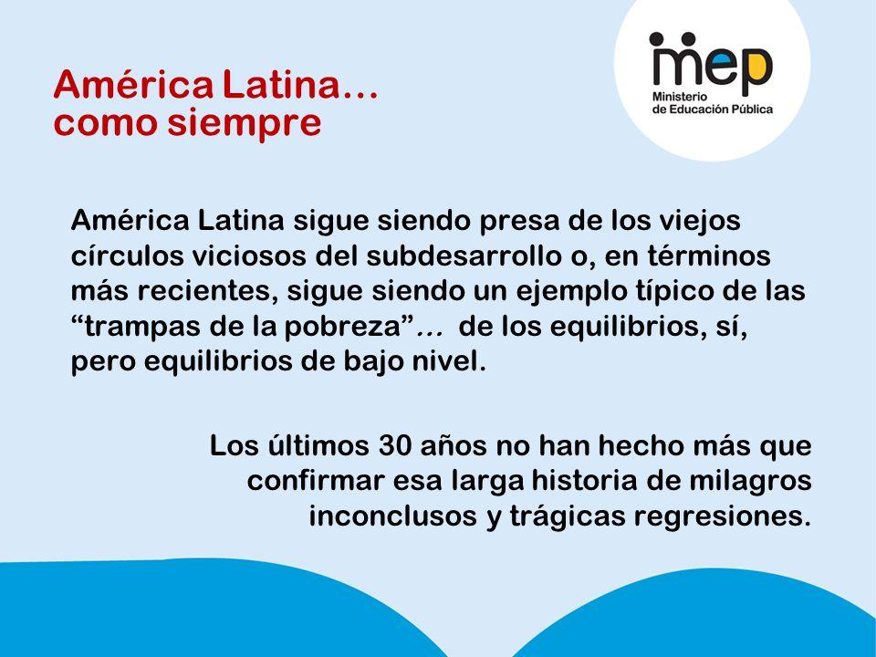 América Latina… como siempre América Latina sigue siendo presa de los viejos círculos viciosos del subdesarrollo o, en términos más recientes, sigue siendo un ejemplo típico de las trampas de la pobreza… de los equilibrios, sí, pero equilibrios de bajo nivel.