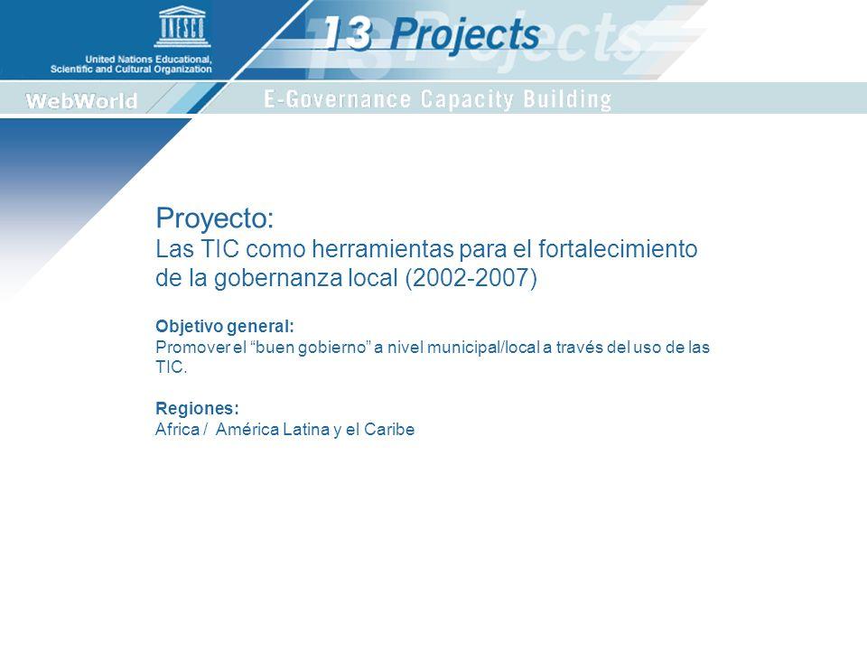 Proyecto: Las TIC como herramientas para el fortalecimiento de la gobernanza local (2002-2007) Regiones: Africa / América Latina y el Caribe Objetivo general: Promover el buen gobierno a nivel municipal/local a través del uso de las TIC.