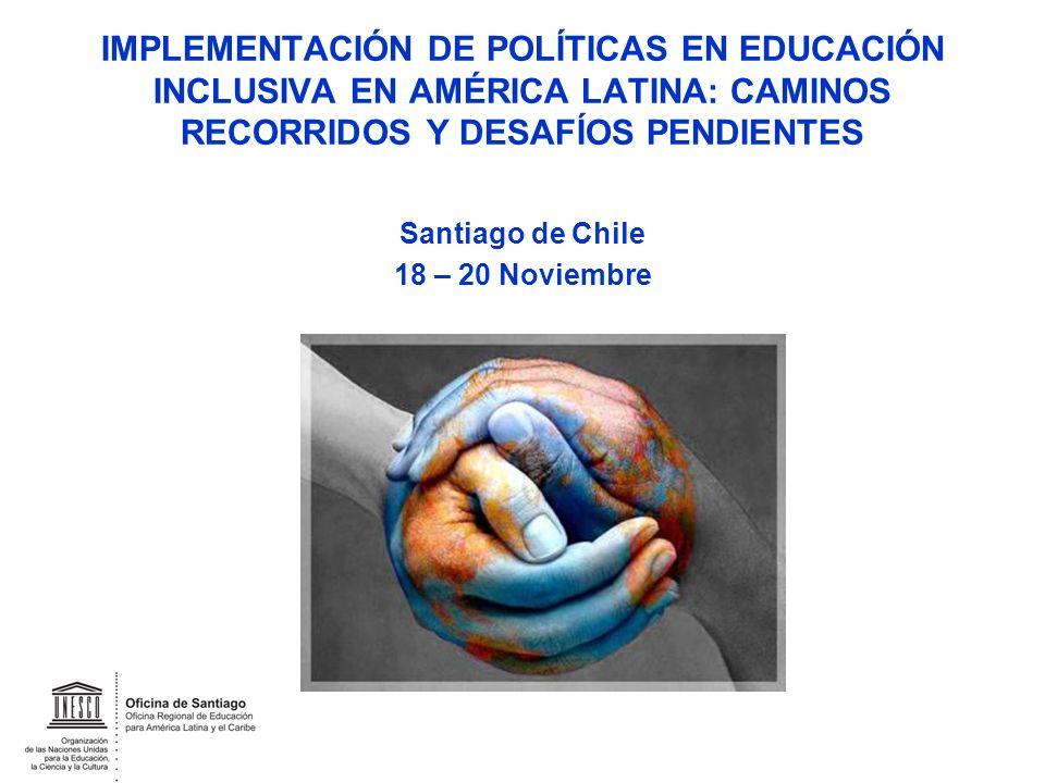 IMPLEMENTACIÓN DE POLÍTICAS EN EDUCACIÓN INCLUSIVA EN AMÉRICA LATINA: CAMINOS RECORRIDOS Y DESAFÍOS PENDIENTES Santiago de Chile 18 – 20 Noviembre