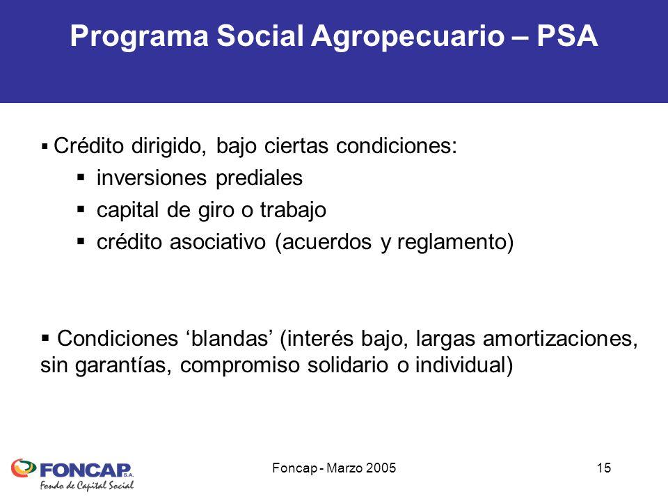 Foncap - Marzo 200515 Programa Social Agropecuario – PSA Crédito dirigido, bajo ciertas condiciones: inversiones prediales capital de giro o trabajo crédito asociativo (acuerdos y reglamento) Condiciones blandas (interés bajo, largas amortizaciones, sin garantías, compromiso solidario o individual)