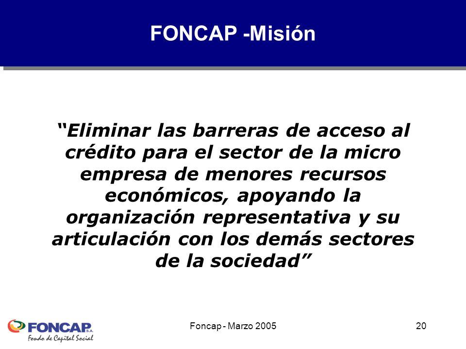 Foncap - Marzo 200520 Eliminar las barreras de acceso al crédito para el sector de la micro empresa de menores recursos económicos, apoyando la organización representativa y su articulación con los demás sectores de la sociedad FONCAP -Misión