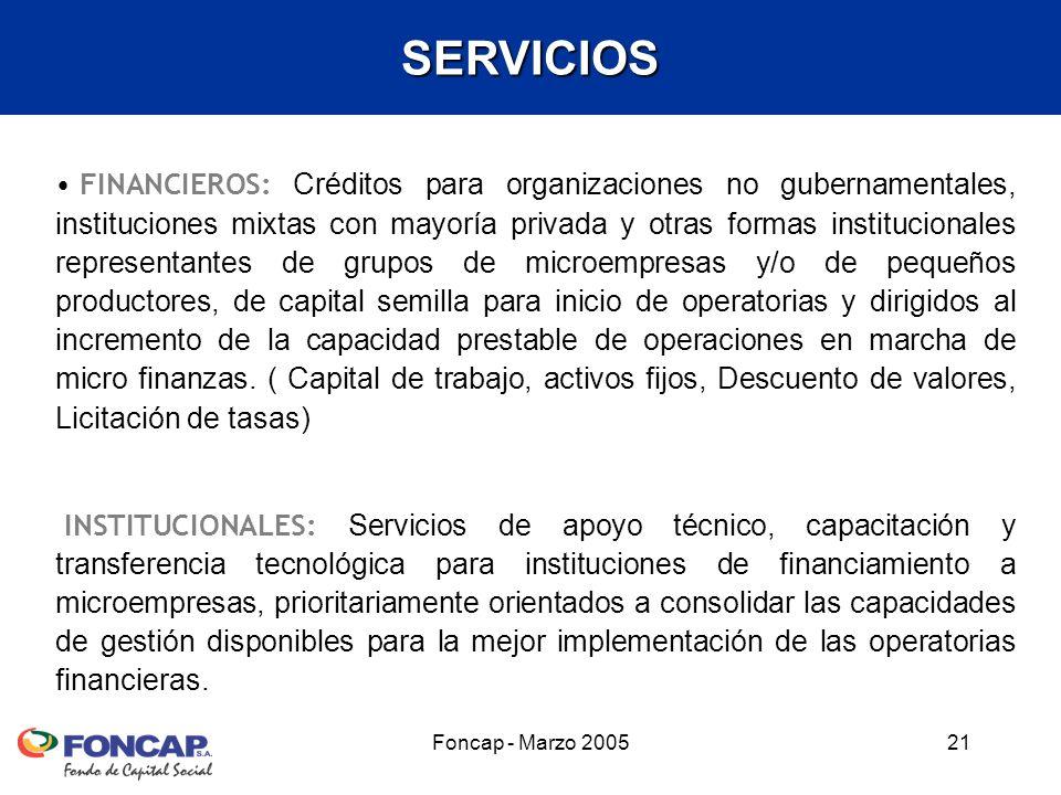 Foncap - Marzo 200521 FINANCIEROS: Créditos para organizaciones no gubernamentales, instituciones mixtas con mayoría privada y otras formas institucionales representantes de grupos de microempresas y/o de pequeños productores, de capital semilla para inicio de operatorias y dirigidos al incremento de la capacidad prestable de operaciones en marcha de micro finanzas.