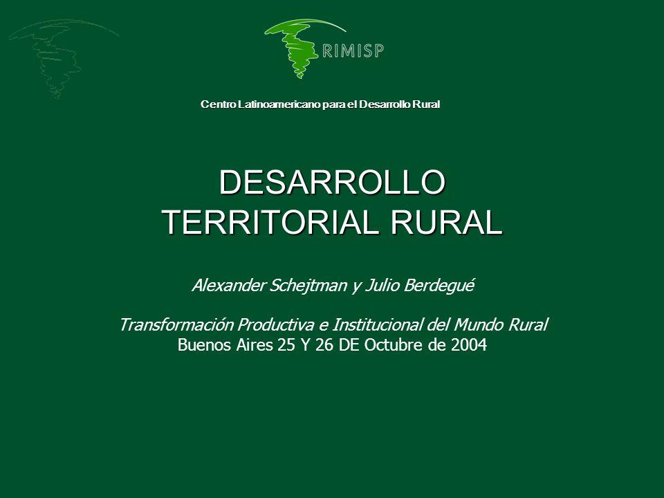 DESARROLLO TERRITORIAL RURAL Centro Latinoamericano para el Desarrollo Rural Alexander Schejtman y Julio Berdegué Transformación Productiva e Instituc