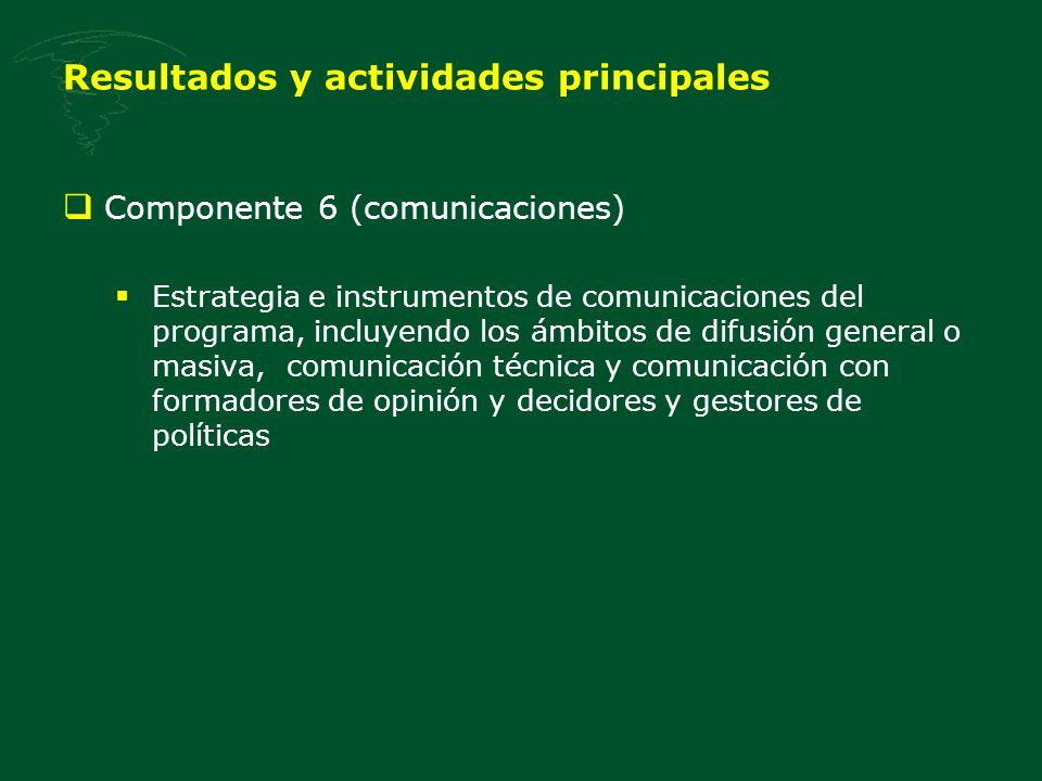 Resultados y actividades principales Componente 6 (comunicaciones) Estrategia e instrumentos de comunicaciones del programa, incluyendo los ámbitos de difusión general o masiva, comunicación técnica y comunicación con formadores de opinión y decidores y gestores de políticas
