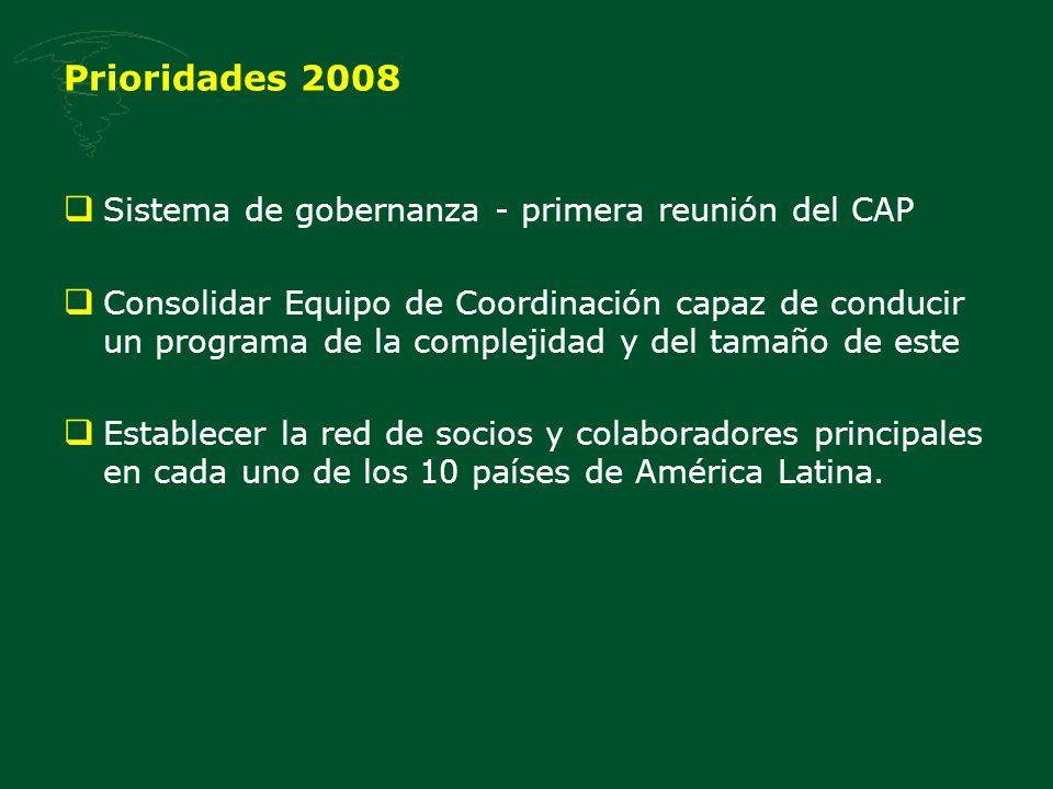 Prioridades 2008 Sistema de gobernanza - primera reunión del CAP Consolidar Equipo de Coordinación capaz de conducir un programa de la complejidad y del tamaño de este Establecer la red de socios y colaboradores principales en cada uno de los 10 países de América Latina.