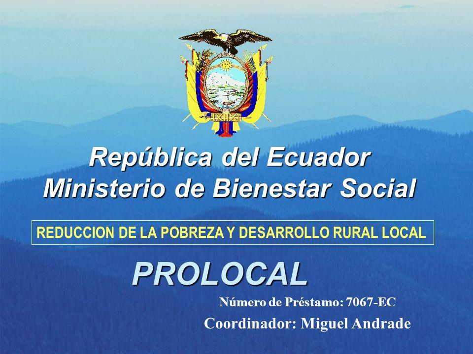 República del Ecuador Ministerio de Bienestar Social PROLOCAL REDUCCION DE LA POBREZA Y DESARROLLO RURAL LOCAL Número de Préstamo: 7067-EC Coordinador