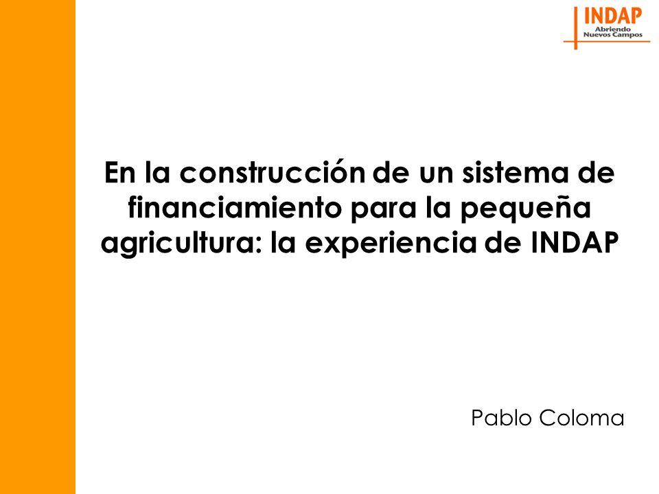 En la construcción de un sistema de financiamiento para la pequeña agricultura: la experiencia de INDAP Pablo Coloma