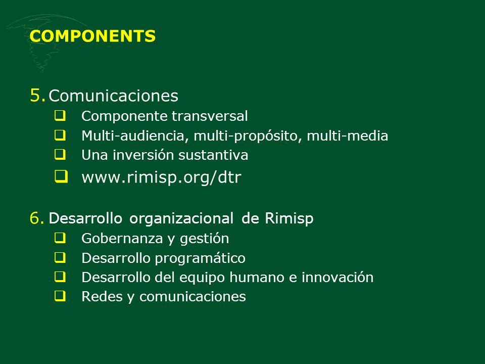 COMPONENTS 5. Comunicaciones Componente transversal Multi-audiencia, multi-propósito, multi-media Una inversión sustantiva www.rimisp.org/dtr 6. Desar