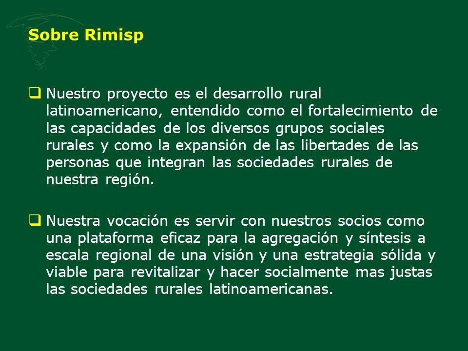 Sobre Rimisp Nuestro proyecto es el desarrollo rural latinoamericano, entendido como el fortalecimiento de las capacidades de los diversos grupos soci