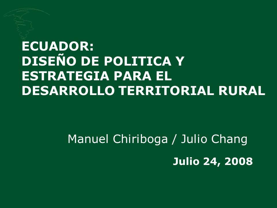 ECUADOR: DISEÑO DE POLITICA Y ESTRATEGIA PARA EL DESARROLLO TERRITORIAL RURAL Manuel Chiriboga / Julio Chang Julio 24, 2008