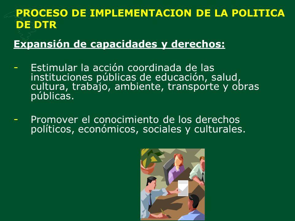 PROCESO DE IMPLEMENTACION DE LA POLITICA DE DTR Expansión de capacidades y derechos: - Estimular la acción coordinada de las instituciones públicas de educación, salud, cultura, trabajo, ambiente, transporte y obras públicas.