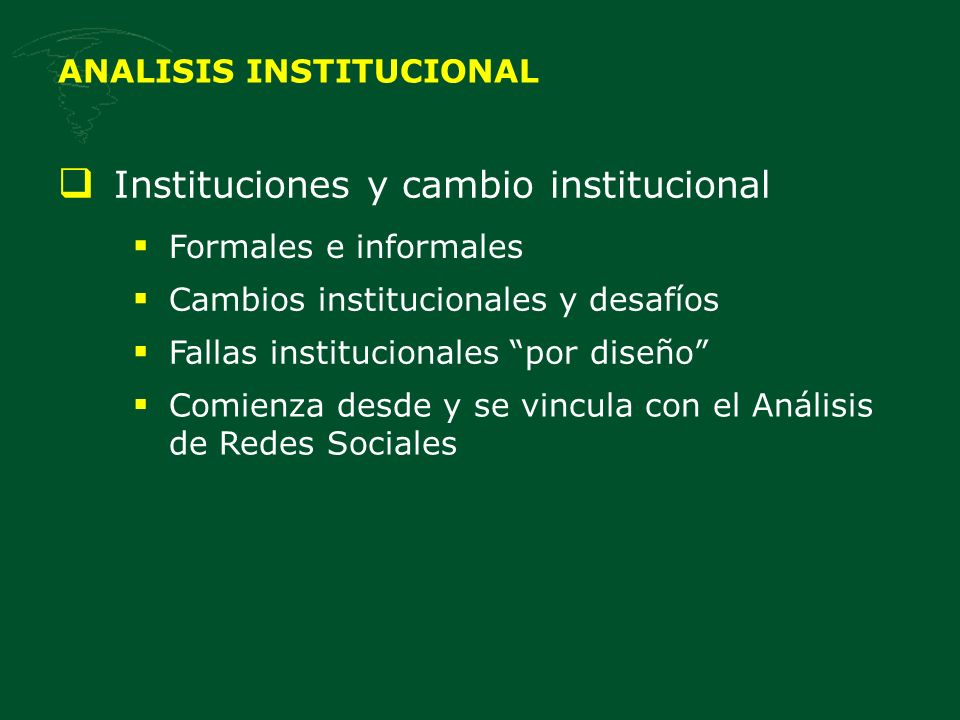 ANALISIS INSTITUCIONAL Instituciones y cambio institucional Formales e informales Cambios institucionales y desafíos Fallas institucionales por diseño