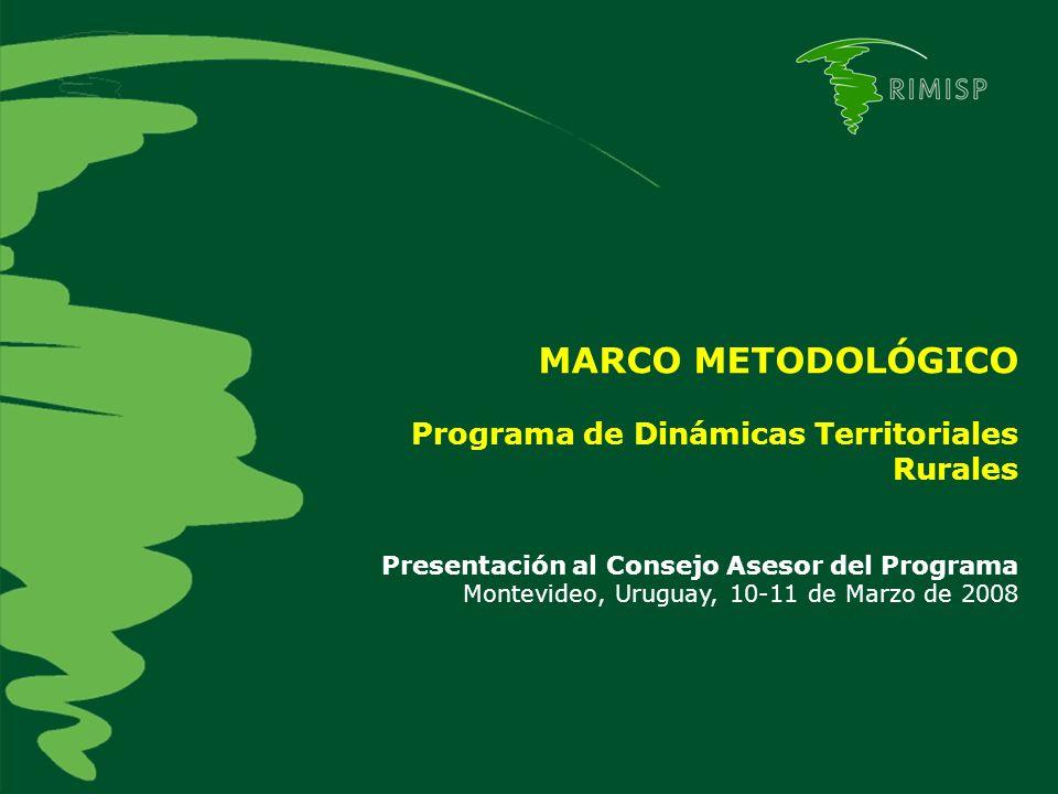MARCO METODOLÓGICO Programa de Dinámicas Territoriales Rurales Presentación al Consejo Asesor del Programa Montevideo, Uruguay, 10-11 de Marzo de 2008