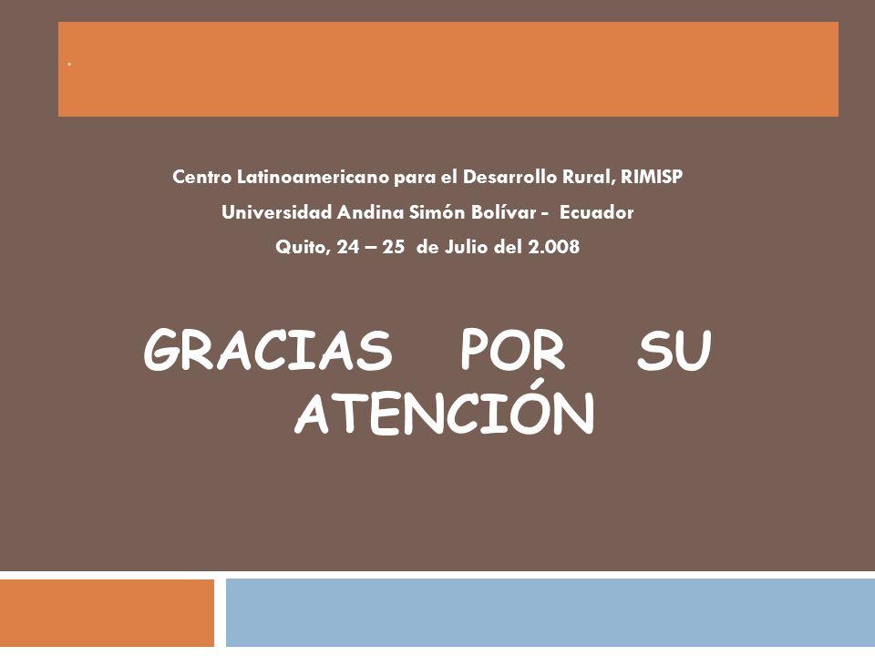 . Centro Latinoamericano para el Desarrollo Rural, RIMISP Universidad Andina Simón Bolívar - Ecuador Quito, 24 – 25 de Julio del 2.008 GRACIAS POR SU ATENCIÓN