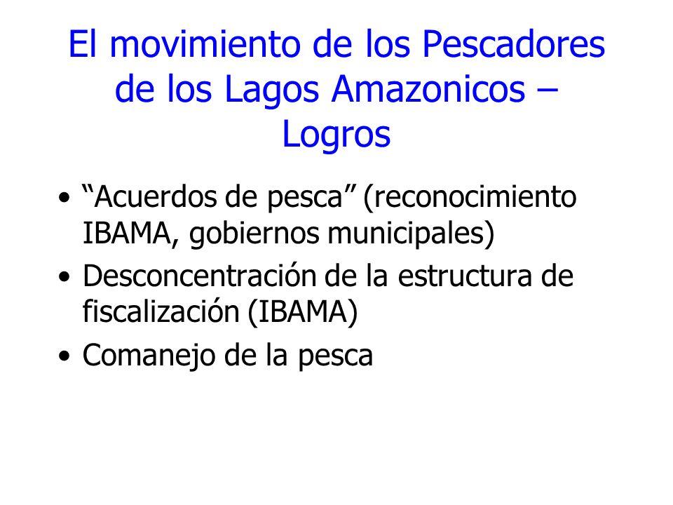 El movimiento de los Pescadores de los Lagos Amazonicos – Logros Acuerdos de pesca (reconocimiento IBAMA, gobiernos municipales) Desconcentración de l