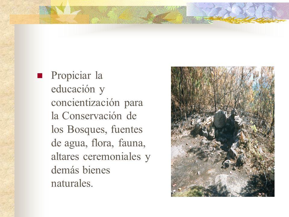 Propiciar la educación y concientización para la Conservación de los Bosques, fuentes de agua, flora, fauna, altares ceremoniales y demás bienes natur