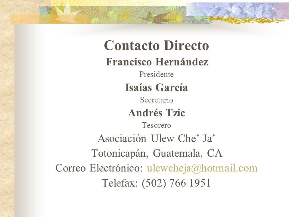 Contacto Directo Francisco Hernández Presidente Isaías García Secretario Andrés Tzic Tesorero Asociación Ulew Che Ja Totonicapán, Guatemala, CA Correo