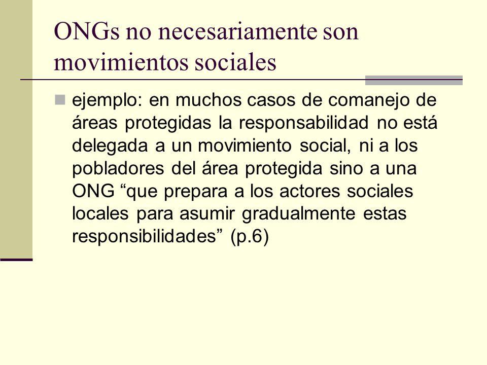 ONGs no necesariamente son movimientos sociales ejemplo: en muchos casos de comanejo de áreas protegidas la responsabilidad no está delegada a un movimiento social, ni a los pobladores del área protegida sino a una ONG que prepara a los actores sociales locales para asumir gradualmente estas responsibilidades (p.6)