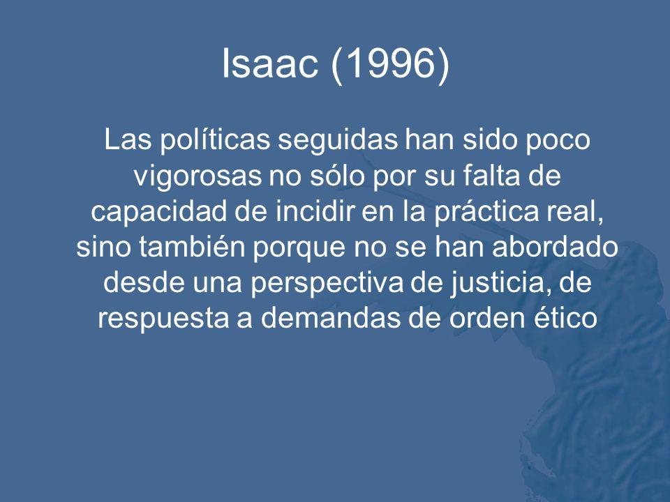 Isaac (1996) Las políticas seguidas han sido poco vigorosas no sólo por su falta de capacidad de incidir en la práctica real, sino también porque no se han abordado desde una perspectiva de justicia, de respuesta a demandas de orden ético