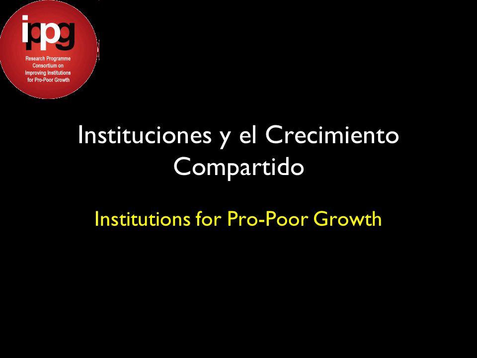 Instituciones y el Crecimiento Compartido Institutions for Pro-Poor Growth
