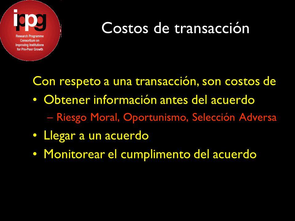 Costos de transacción Con respeto a una transacción, son costos de Obtener información antes del acuerdo –Riesgo Moral, Oportunismo, Selección Adversa Llegar a un acuerdo Monitorear el cumplimento del acuerdo