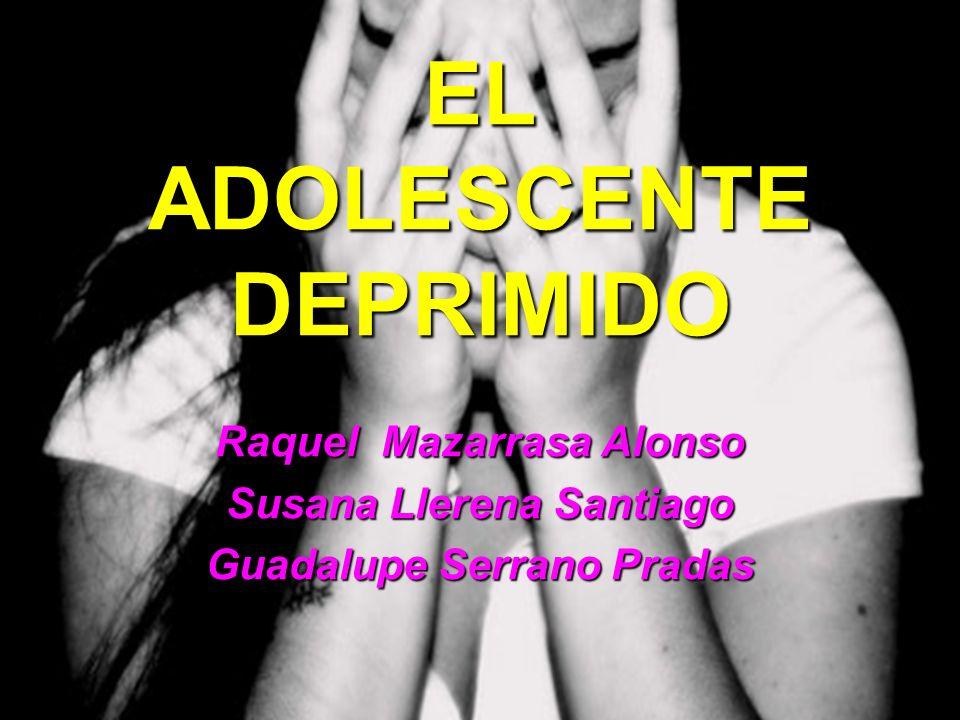 EL ADOLESCENTE DEPRIMIDO Raquel Mazarrasa Alonso Susana Llerena Santiago Guadalupe Serrano Pradas