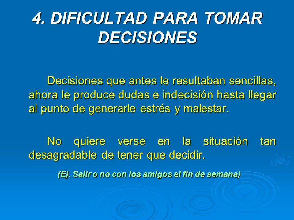4. DIFICULTAD PARA TOMAR DECISIONES Decisiones que antes le resultaban sencillas, ahora le produce dudas e indecisión hasta llegar al punto de generar