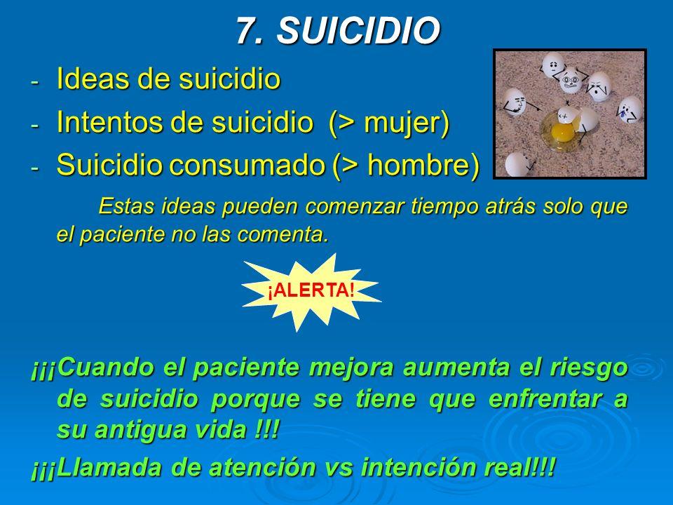 7. SUICIDIO - Ideas de suicidio - Intentos de suicidio (> mujer) - Suicidio consumado (> hombre) Estas ideas pueden comenzar tiempo atrás solo que el