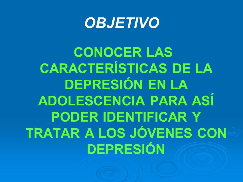 OBJETIVO CONOCER LAS CARACTERÍSTICAS DE LA DEPRESIÓN EN LA ADOLESCENCIA PARA ASÍ PODER IDENTIFICAR Y TRATAR A LOS JÓVENES CON DEPRESIÓN