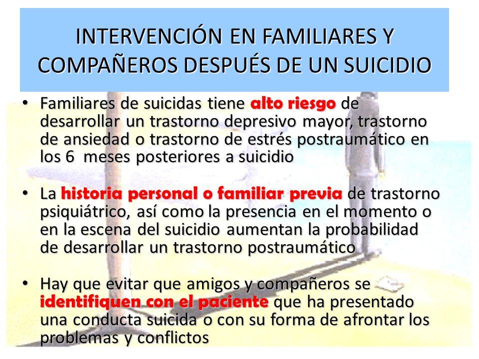 INTERVENCIÓN EN FAMILIARES Y COMPAÑEROS DESPUÉS DE UN SUICIDIO Familiares de suicidas tiene alto riesgo de desarrollar un trastorno depresivo mayor, t