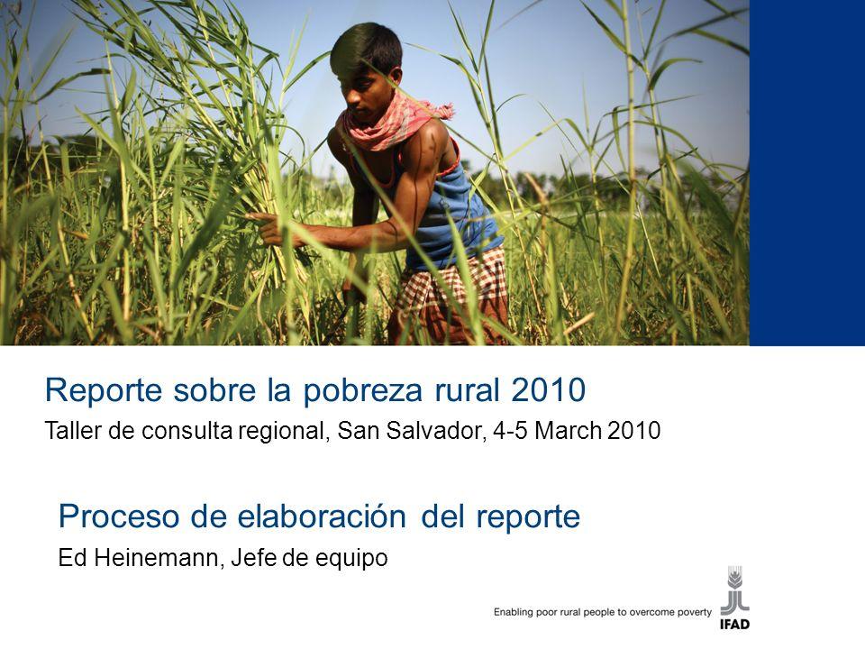 1 Reporte sobre la pobreza rural 2010 Taller de consulta regional, San Salvador, 4-5 March 2010 Proceso de elaboración del reporte Ed Heinemann, Jefe