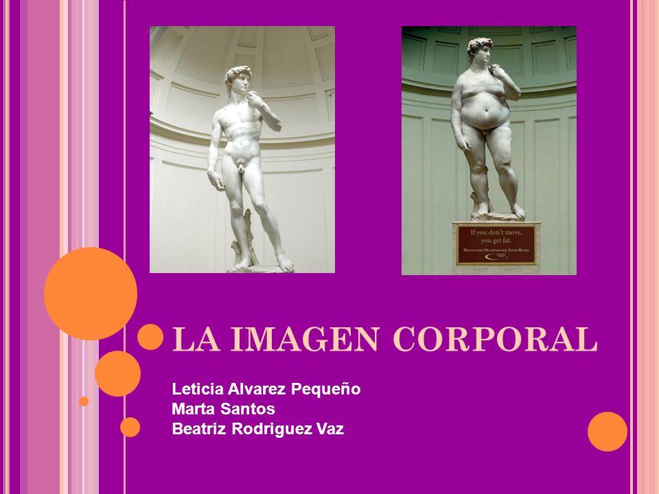 LA IMAGEN CORPORAL Leticia Alvarez Pequeño Marta Santos Beatriz Rodriguez Vaz