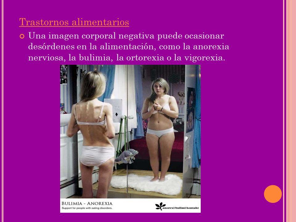 Trastornos alimentarios Una imagen corporal negativa puede ocasionar desórdenes en la alimentación, como la anorexia nerviosa, la bulimia, la ortorexi