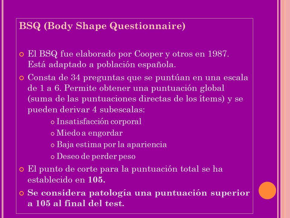 BSQ (Body Shape Questionnaire) El BSQ fue elaborado por Cooper y otros en 1987. Está adaptado a población española. Consta de 34 preguntas que se punt