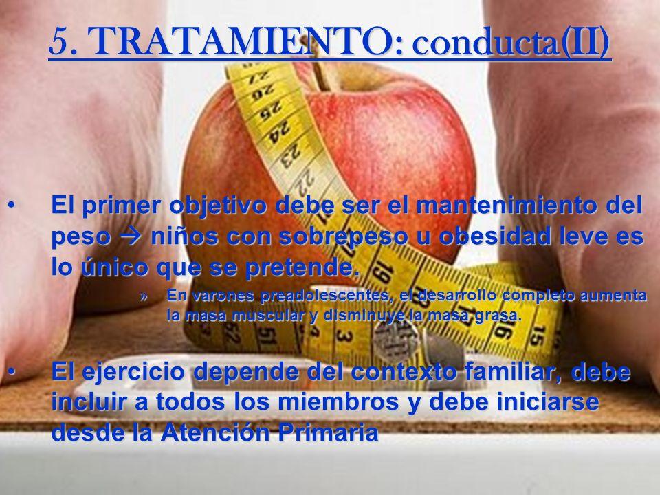 5. TRATAMIENTO: conducta(II) El primer objetivo debe ser el mantenimiento del peso niños con sobrepeso u obesidad leve es lo único que se pretende.El
