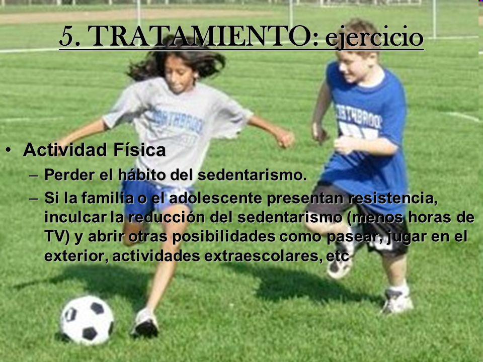 5. TRATAMIENTO: ejercicio Actividad FísicaActividad Física –Perder el hábito del sedentarismo. –Si la familia o el adolescente presentan resistencia,