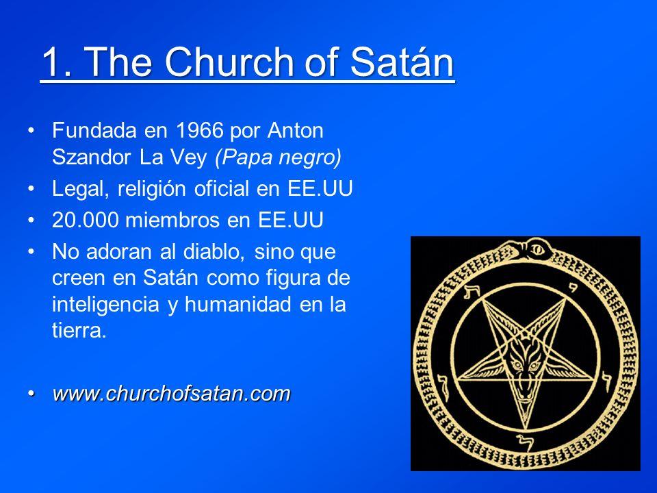 1. The Church of Satán Fundada en 1966 por Anton Szandor La Vey (Papa negro) Legal, religión oficial en EE.UU 20.000 miembros en EE.UU No adoran al di