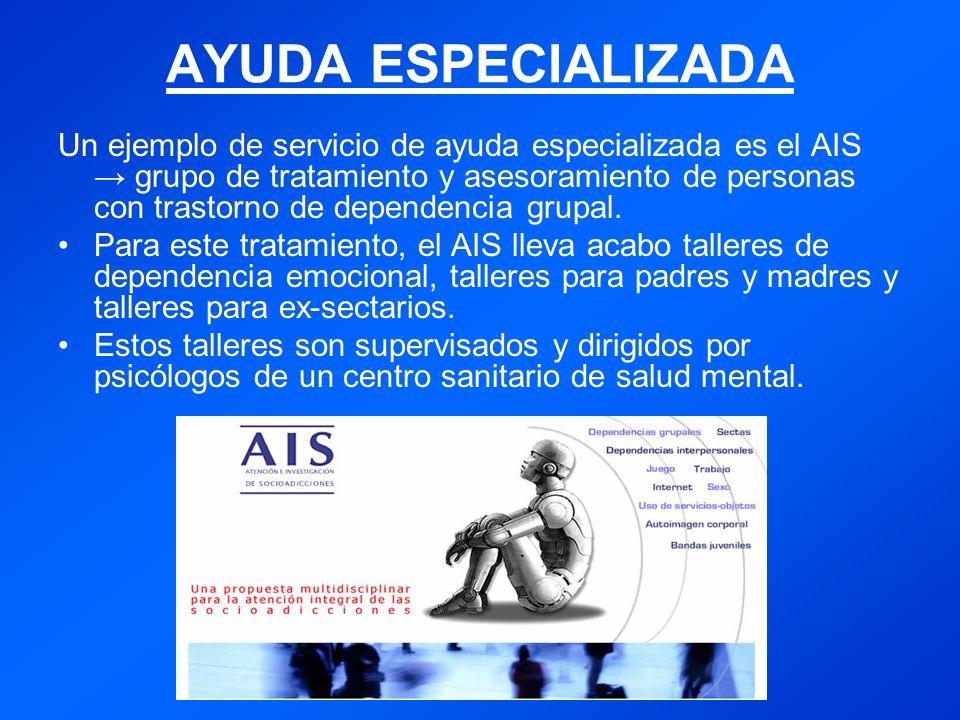 AYUDA ESPECIALIZADA Un ejemplo de servicio de ayuda especializada es el AIS grupo de tratamiento y asesoramiento de personas con trastorno de dependencia grupal.