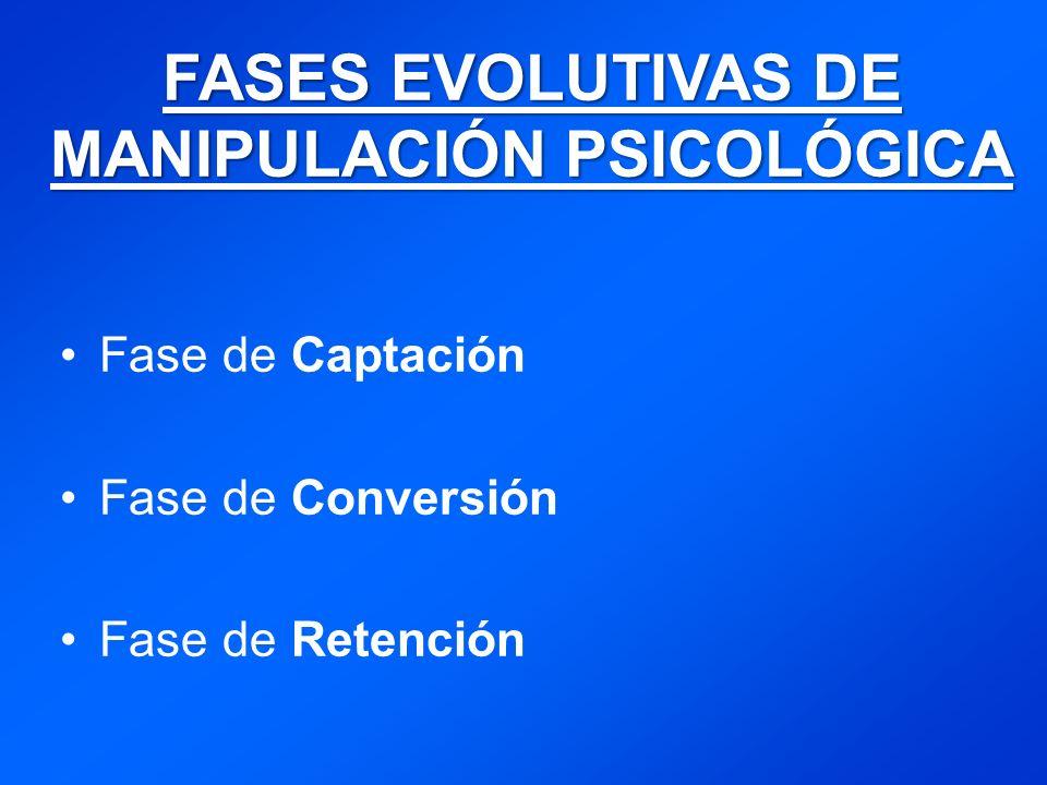 FASES EVOLUTIVAS DE MANIPULACIÓN PSICOLÓGICA Fase de Captación Fase de Conversión Fase de Retención