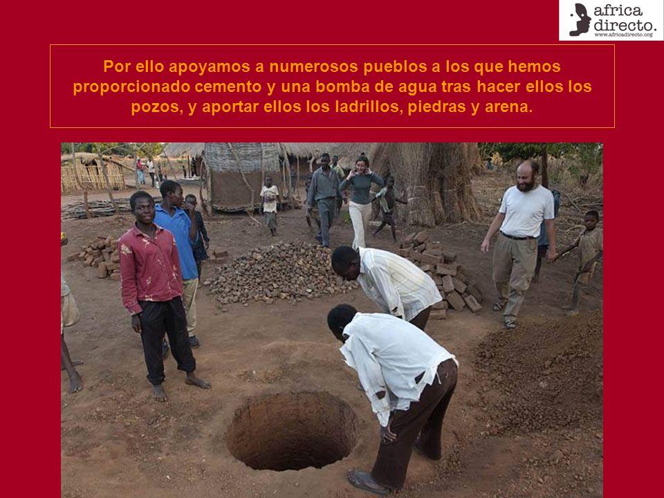 Por ello apoyamos a numerosos pueblos a los que hemos proporcionado cemento y una bomba de agua tras hacer ellos los pozos, y aportar ellos los ladrillos, piedras y arena.