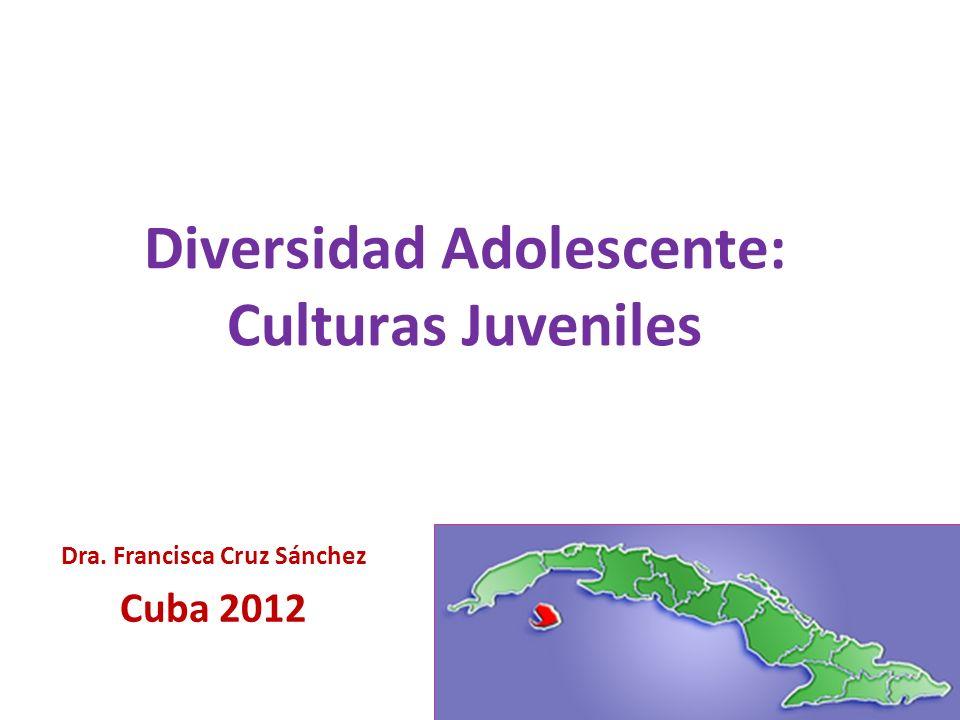Diversidad Adolescente: Culturas Juveniles Dra. Francisca Cruz Sánchez Cuba 2012