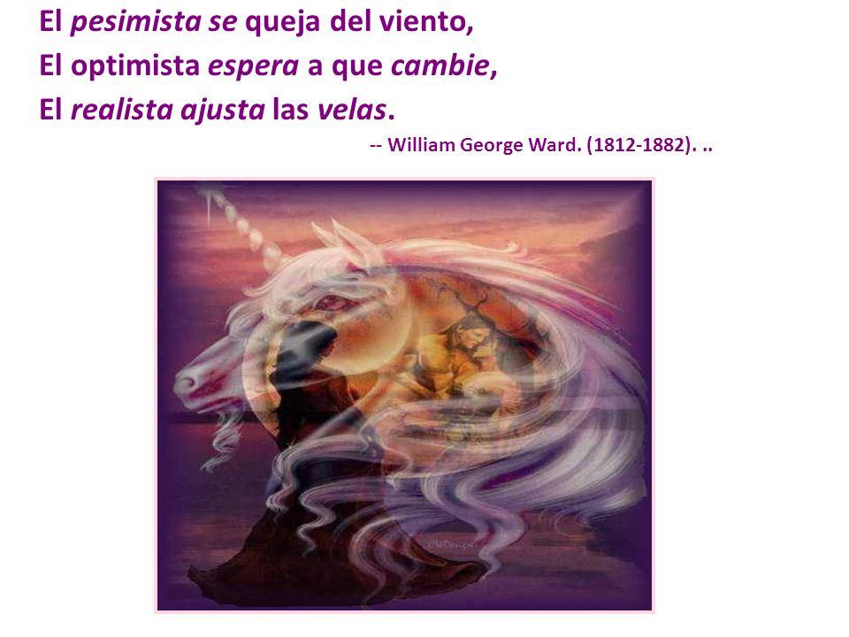 El pesimista se queja del viento, El optimista espera a que cambie, El realista ajusta las velas. -- William George Ward. (1812-1882)...